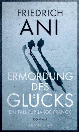 Friedrich Ani: Die Ermordung des Glücks, Suhrkamp Verlag 2017